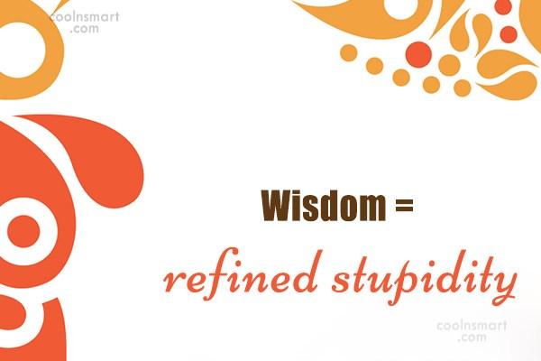 Quote: Wisdom = refined stupidity