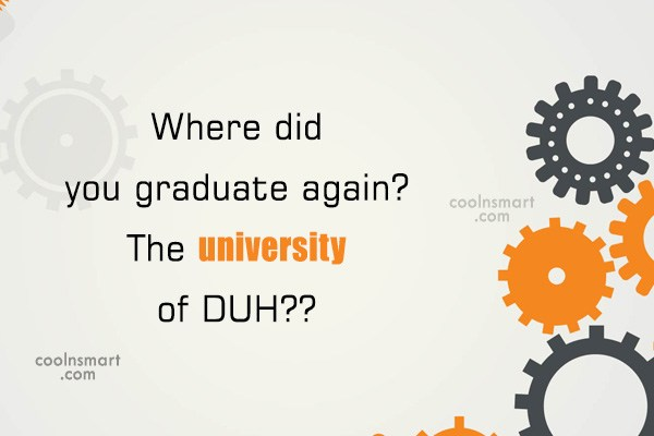 Quote: Where did you graduate again? The university...