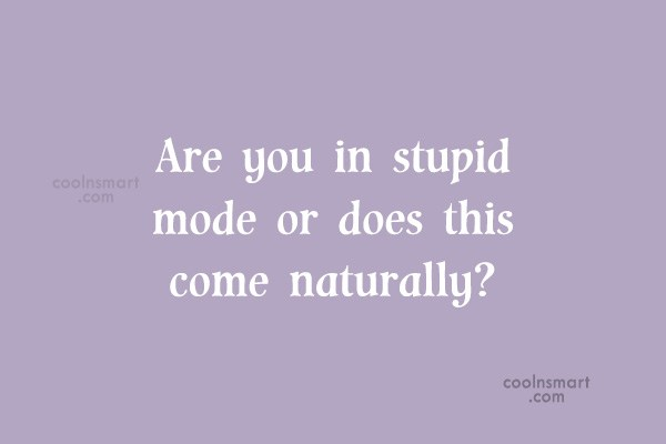 Images Quote: Are you in stupid mode or does...