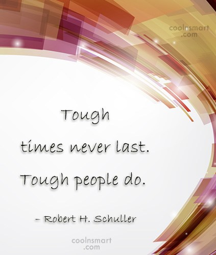 Quote: Tough times never last. Tough people do....