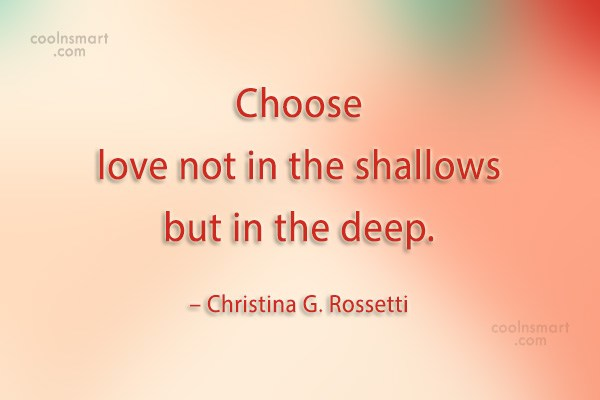 Quote: Choose love not in the shallows but...