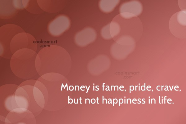 Quote: Money is fame, pride, crave, but not...