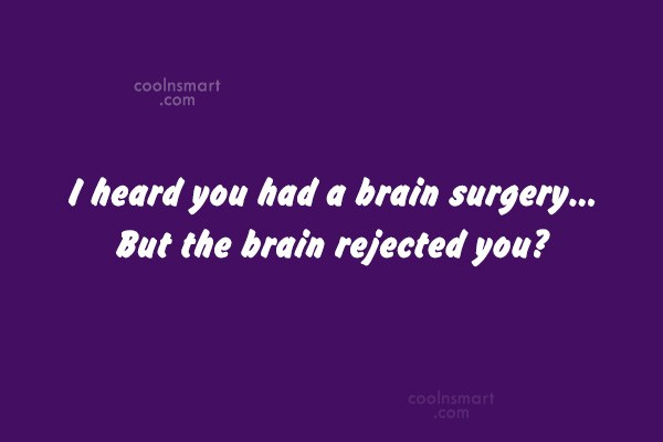 Quote: I heard you had a brain surgery…...