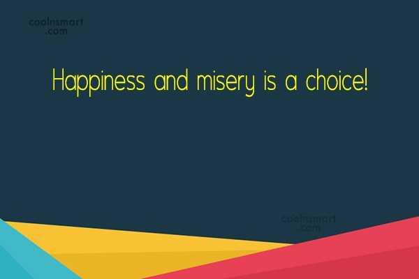 Quote: Happiness and misery is a choice!