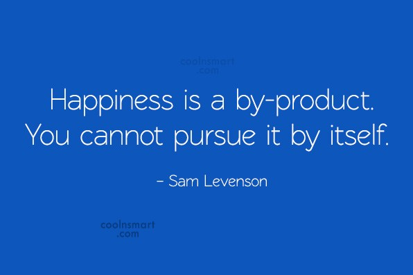 Quote: Happiness is a by-product. You cannot pursue...