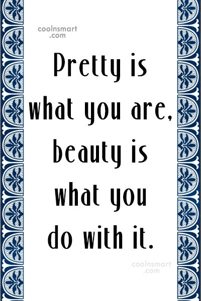 Quote: Pretty is what you are, beauty is...