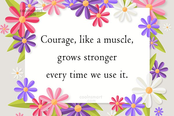 Quote: Courage, like a muscle, grows stronger every...