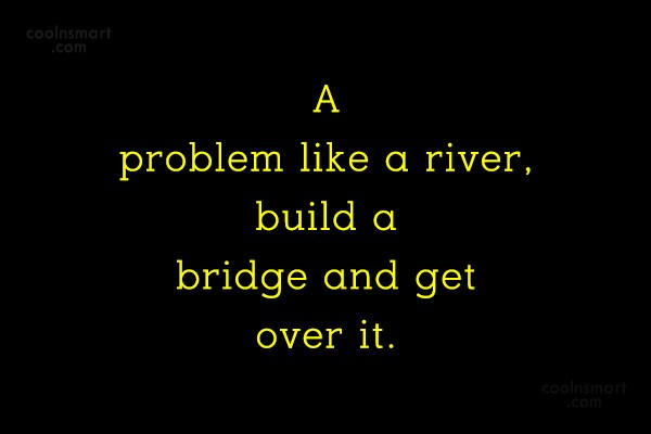 Quote: A problem like a river, build a...