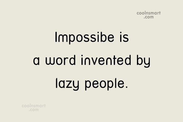 Quote: Impossibe is a word invented by lazy...