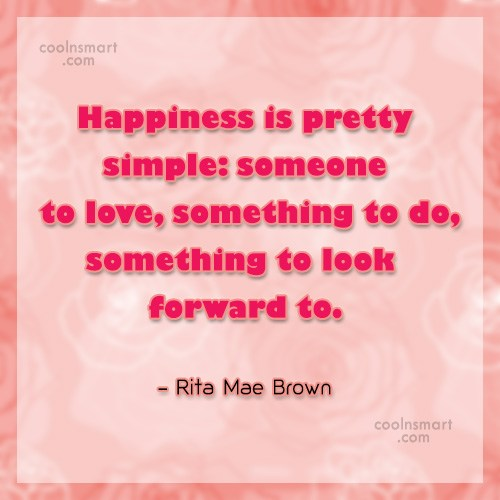 Quote: Happiness is pretty simple: someone to love,...