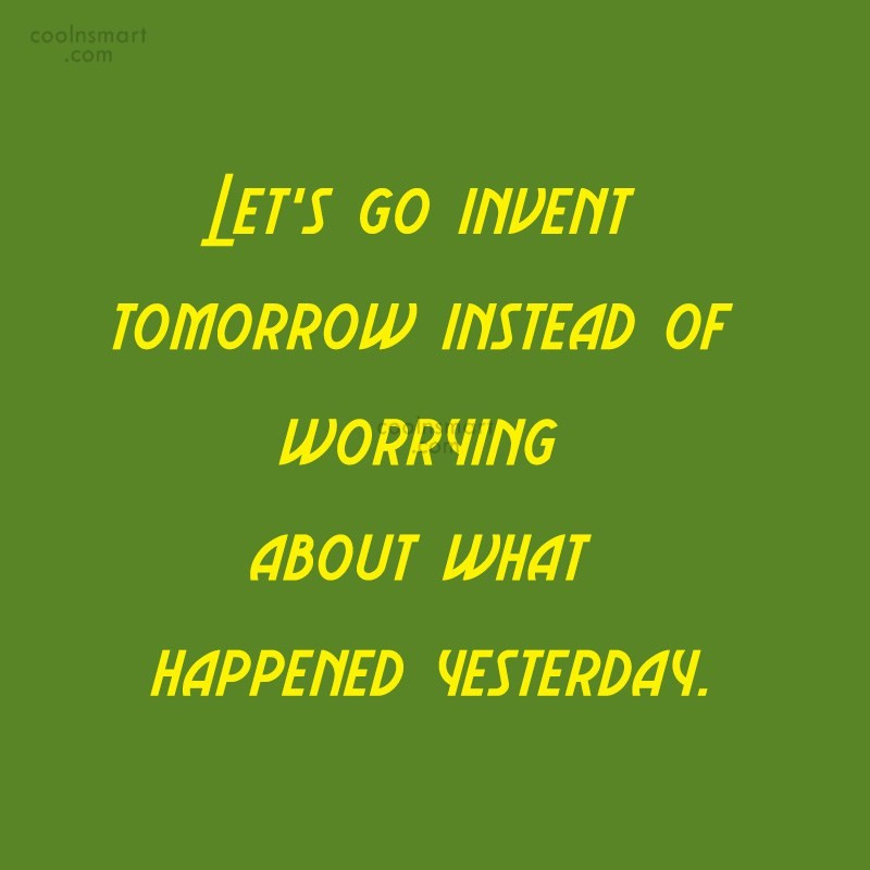 Quote: Let's go invent tomorrow instead of worrying...