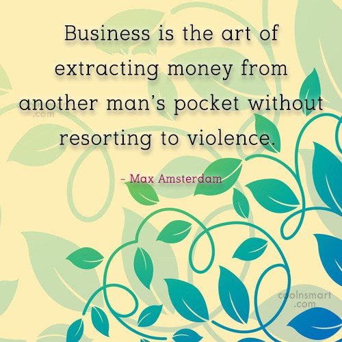 Quote: Business is the art of extracting money...