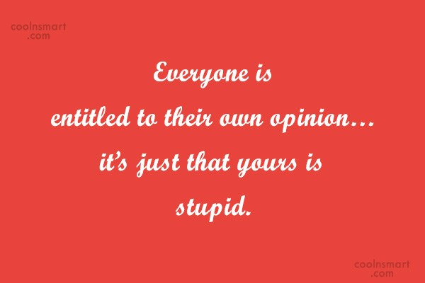 Quote: Everyone is entitled to their own opinion…it's...