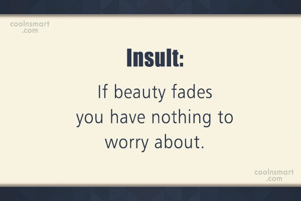 Quote: Insult: If beauty fades you have nothing...