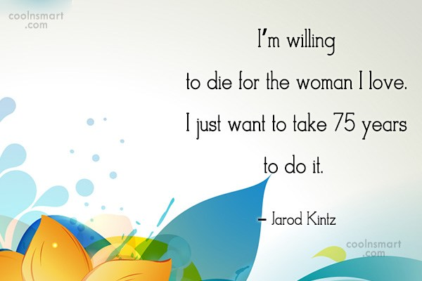 Quote: I'm willing to die for the woman...