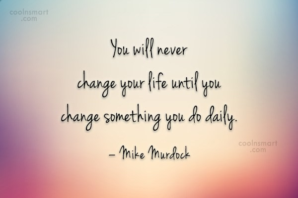 Quote: You will never change your life until...