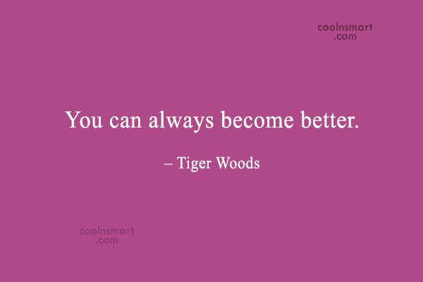 Quote: You can always become better. – Tiger...