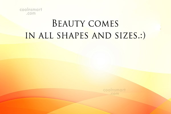 Quote: Beauty comes in all shapes and sizes.:)
