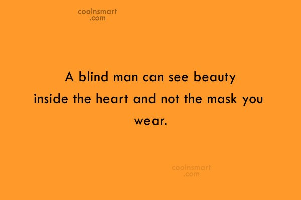 Quote: A blind man can see beauty inside...