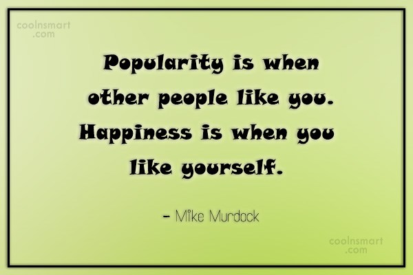 Quote: Popularity is when other people like you....