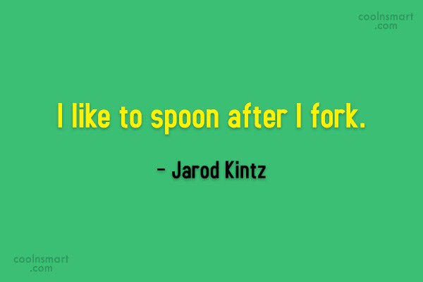 Quote: I like to spoon after I fork....
