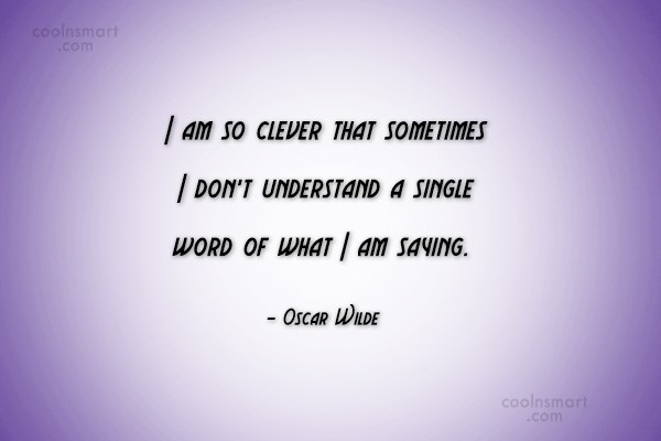 Quote: I am so clever that sometimes I...