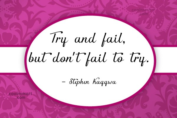 Effort Quote: Try and fail, but don't fail to...