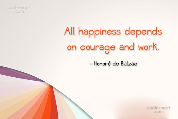 Quote: All happiness depends on courage and work....