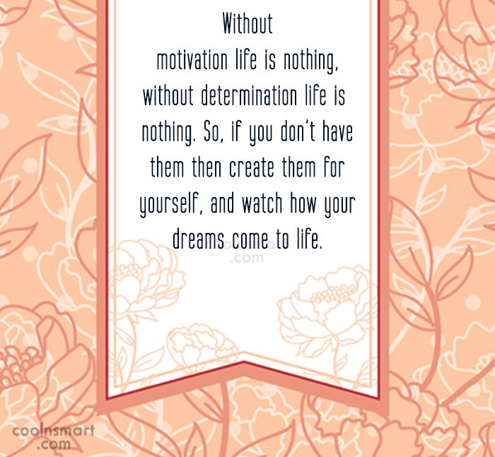 Quote: Without motivation life is nothing, without determination...