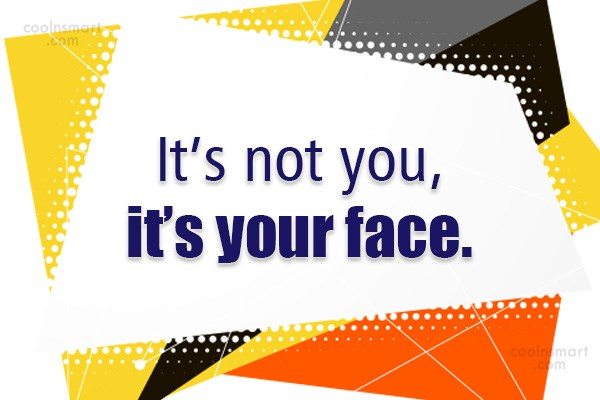 Quote: It's not you, it's your face.