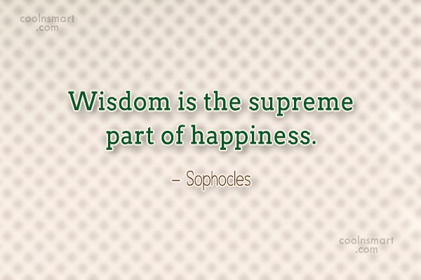 Quote: Wisdom is the supreme part of happiness....