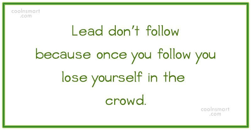 Quote: Lead don't follow because once you follow...