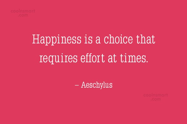 Quote: Happiness is a choice that requires effort...
