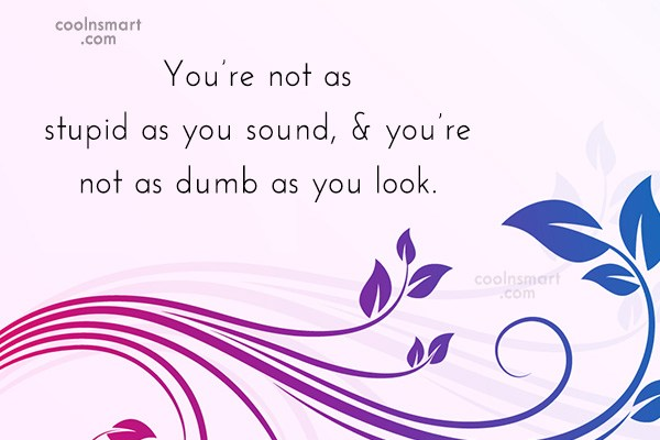 Quote: You're not as stupid as you sound,...