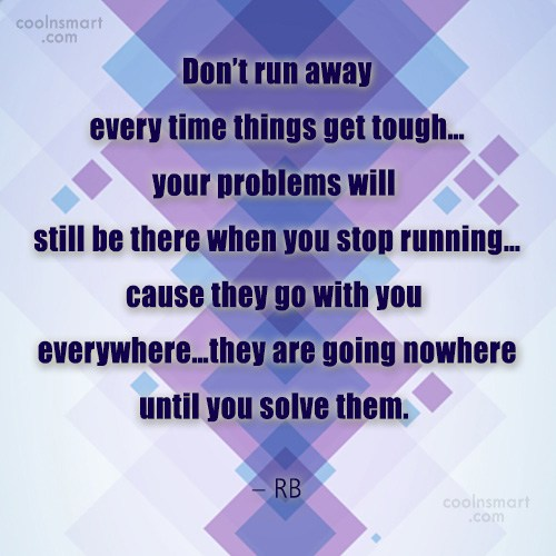 Quote: Don't run away every time things get...