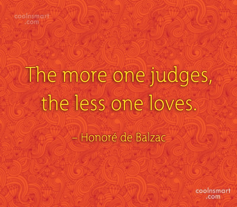 Quote: The more one judges, the less one...