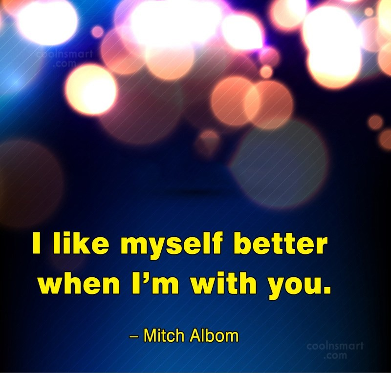 Quote: I like myself better when I'm with...