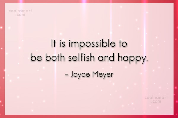 Quote: It is impossible to be both selfish...