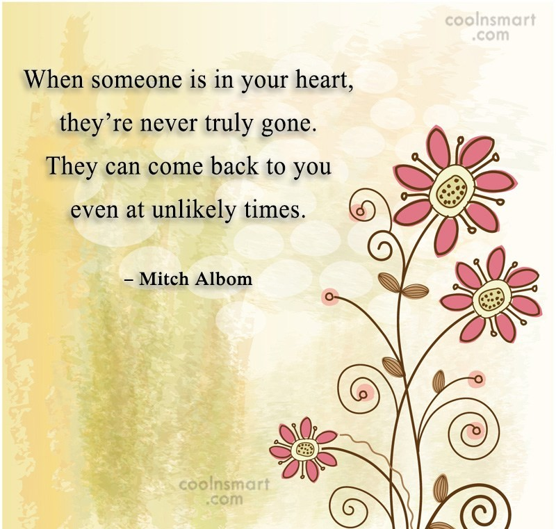 Quote: When someone is in your heart, they're...