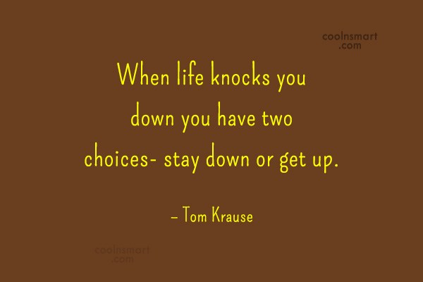 Quote: When life knocks you down you have...