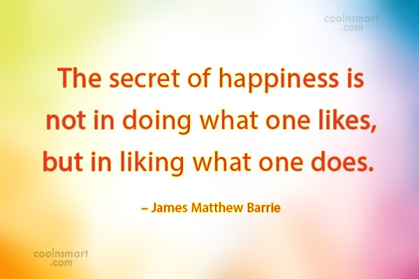 Quote: The secret of happiness is not in...
