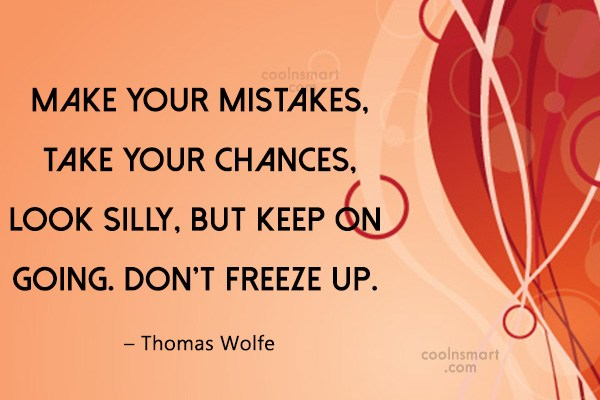 Quote: Make your mistakes, take your chances, look...