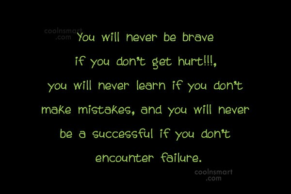 Quote: You will never be brave if you...
