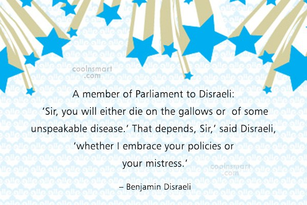 Quote: A member of Parliament to Disraeli: 'Sir,...