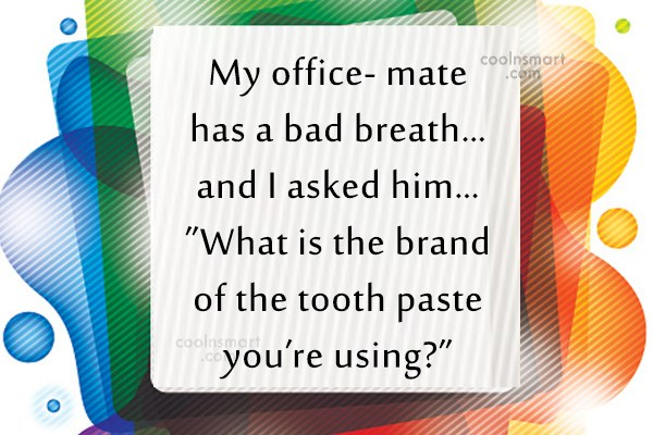 Quote: My office- mate has a bad breath…and...