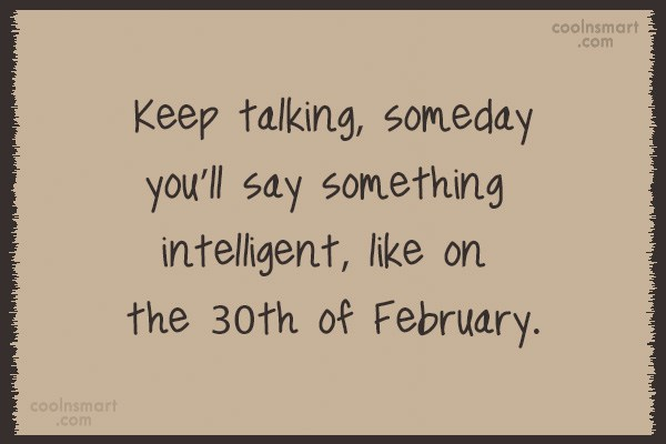 Quote: Keep talking, someday you'll say something intelligent,...