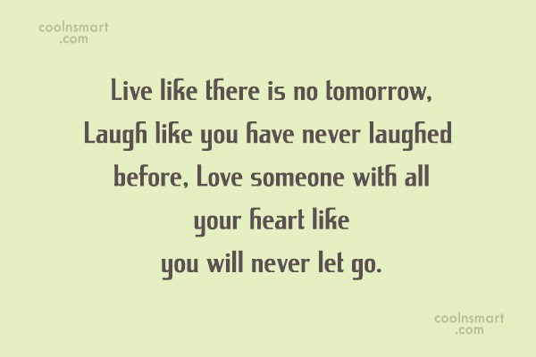Quote: Live like there is no tomorrow, Laugh...