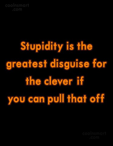 Quote: Stupidity is the greatest disguise for the...