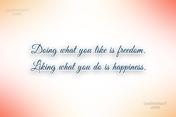 Quote: Doing what you like is freedom. Liking...