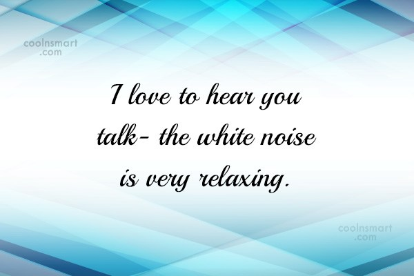 Quote: I love to hear you talk- the...